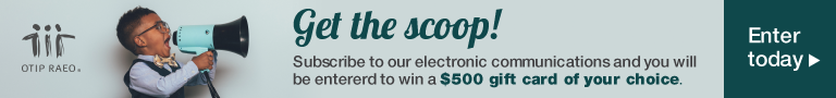 Get the scoop! Subscribe to our electronic communications and you will be entered to win a $500 gift card of your choice.
